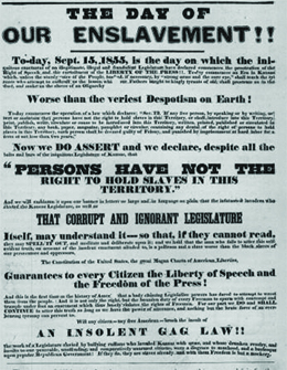 """A poster reads """"The Day of Our Enslavement!!—To-day, September 15, 1855, is the day on which the iniquitous enactment of the illegitimate, illegal and fraudulent Legislature has declared commences the prostration of the right of speech and the curtailment of the liberty of the press. To-day commences an era in Kansas which, unless the sturdy voice of the people, backed, if necessary, by 'strong arms and the sure eye,' shall teach the tyrants who attempt to enthrall us, the lesson which our fathers taught the kingly tyrants of old, shall prostrate us in the dust, and make us the slave of an oligarchy worse than the veriest despotism on earth. / To-day commences the operation of a law which declares: 'SEC.12, If any free person, by speaking or by writing, assert or maintain that persons have not the right to hold slaves in this Territory, or shall introduce into this Territory, print, publish, write, circulate or cause to be introduced into this Territory, written, printed, published or circulated in this Territory any book, paper, magazine, pamphlet or circular, containing any denial of the right of persons to hold slaves in this Territory, such person shall be deemed guilty of felony and punished by imprisonment at hard labor for a term of not less than two years.' / Now we do assert and declare, despite all the bolts and bars of the iniquitous Legislature of Kansas, 'that persons have not the right to hold slaves in this Territory,' and we will emblazon it upon our banner in letters so large and in language so plain that the infatuated invaders who elected the Kansas Legislature, as well as that corrupt and ignorant Legislature itself, may understand it, so that, if they cannot read they may spell it out, and meditate and deliberate upon it; and we hold that the man who fails to utter this self-evident truth, on account of the insolent enactment alluded to, is a poltroon and a slave—worse than the black slaves of our persecutors and oppressors. / The Constitution o"""