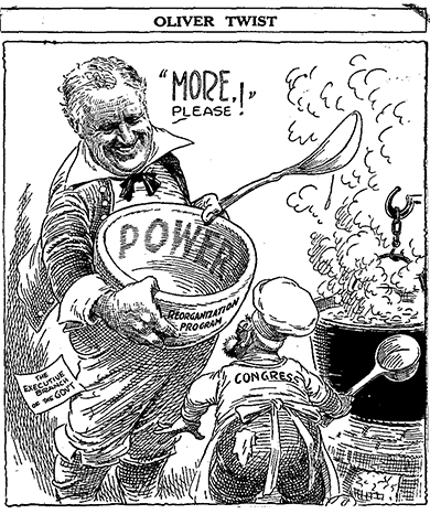 "A cartoon bearing the title ""Oliver Twist"" depicts Roosevelt holding a large bowl and spoon. The bowl is labeled ""Power"" on its inside and ""Reorganization Program"" on its outside. Roosevelt, smiling, says, ""More, please!"" to a small, unkempt chef labeled ""Congress,"" who presides over a bubbling cauldron. Beside Roosevelt is a label reading, ""The Executive Branch of the Gov't."""